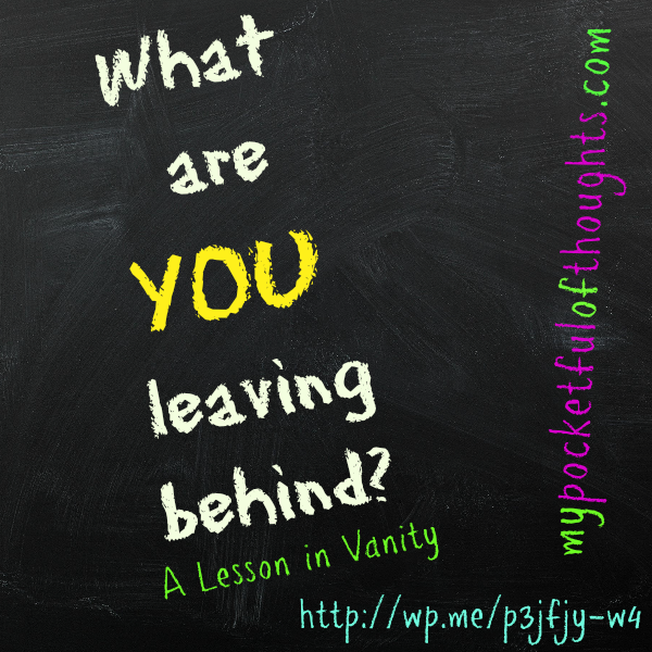 what are you leaving behind? A lesson in Vanity.
