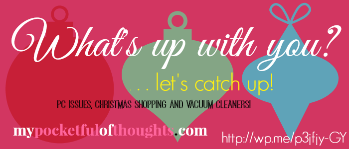 whats up with you? pc issues, Christmas shopping, vacuum cleaners