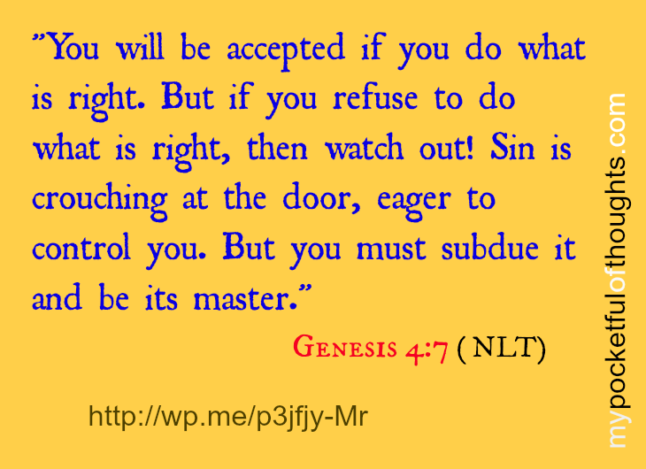 """genesis 4 verse 7; """"You will be accepted if you do what is right. But if you refuse to do what is right, then watch out! Sin is crouching at the door, eager to control you. But you must subdue it and be its master."""""""