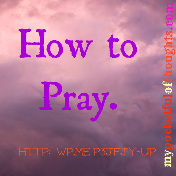 how to pray. http://wp.me/p3jfjy-up