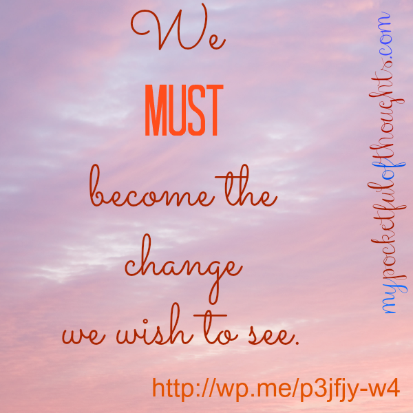 we must become the change we wish to see