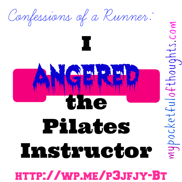 i angered the pilates instructor!