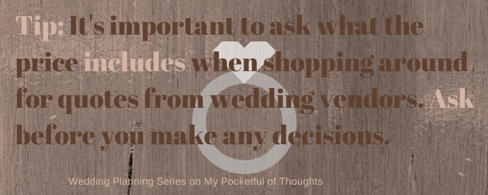 Tip: It's important to ask what the price includes when shopping around for quotes from wedding vendors. Ask before you make any decisions.
