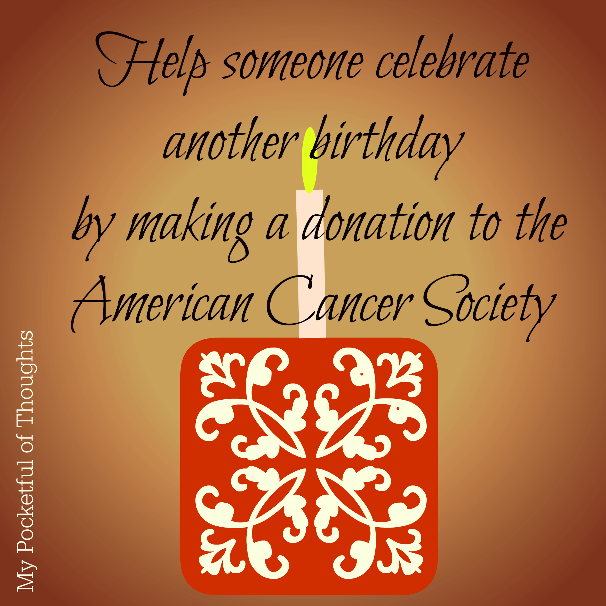 Help someone celebrate  another birthday  by making a donation to the  American Cancer Society - My Pocketful of Thoughts